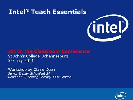 Intel ® Teach Essentials ICT in the Classroom Conference St John's College, Johannesburg 5-7 July 2011 Workshop by Claire Dean Senior Trainer SchoolNet.
