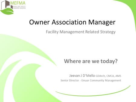 Owner Association Manager Facility Management Related Strategy Where are we today? Jeevan J D'Mello GDArch, CMCA, AMS Senior Director - Emaar Community.
