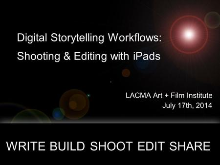 Digital Storytelling Workflows: Shooting & Editing with iPads LACMA Art + Film Institute July 17th, 2014 WRITE BUILD SHOOT EDIT SHARE copyright 201, all.