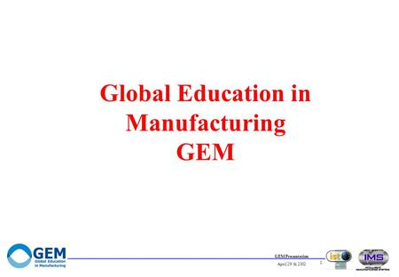 GEM Presentation April 29`th 2002 1 Global Education in Manufacturing GEM.