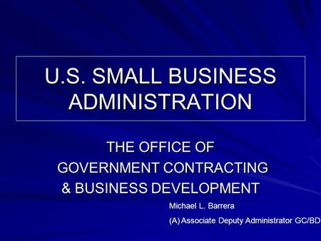 U.S. SMALL BUSINESS ADMINISTRATION THE OFFICE OF GOVERNMENT CONTRACTING GOVERNMENT CONTRACTING & BUSINESS DEVELOPMENT Michael L. Barrera (A)Associate Deputy.