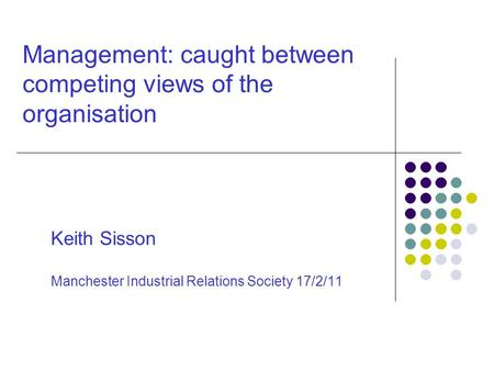 Management: caught between competing views of the organisation Keith Sisson Manchester Industrial Relations Society 17/2/11.