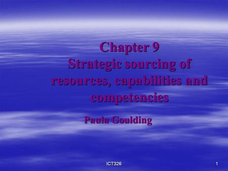 ICT3261 Chapter 9 Strategic sourcing of resources, capabilities and competencies Paula Goulding.