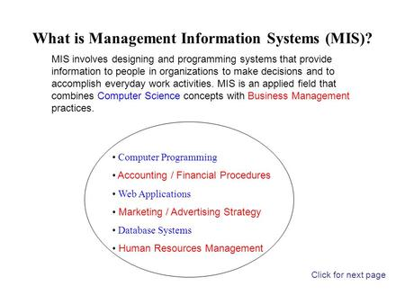 What is Management Information Systems (MIS)? Computer Programming Accounting / Financial Procedures Web Applications Marketing / Advertising Strategy.