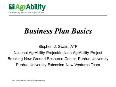 Purdue University is an Equal Opportunity/Equal Access institution. Business Plan Basics Stephen J. Swain, ATP National AgrAbility Project/Indiana AgrAbility.