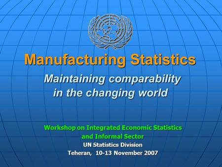 Manufacturing Statistics Maintaining comparability in the changing world Workshop on Integrated Economic Statistics and Informal Sector UN Statistics Division.