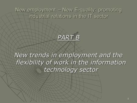 1 New employment – New E-quality: promoting industrial relations in the IT sector PART B New trends in employment and the flexibility of work in the information.