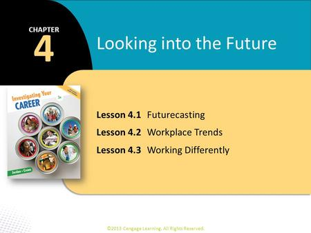 Lesson 4.1Futurecasting Lesson 4.2Workplace Trends Lesson 4.3Working Differently 4 CHAPTER Looking into the Future ©2013 Cengage Learning. All Rights Reserved.