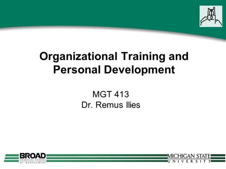 Organizational Training and Personal Development MGT 413 Dr. Remus Ilies.