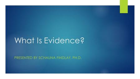 What Is Evidence? PRESENTED BY SCHAUNA FINDLAY, PH.D.