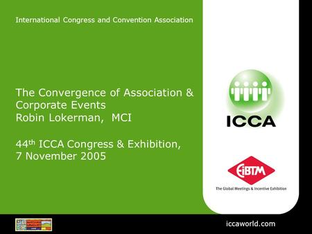International Congress and Convention Association The Convergence of Association & Corporate Events Robin Lokerman, MCI 44 th ICCA Congress & Exhibition,