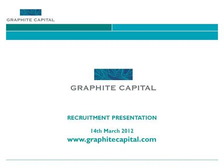 RECRUITMENT PRESENTATION 14th March 2012 www.graphitecapital.com.