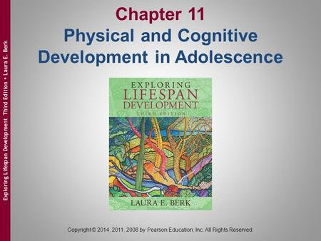 Chapter 11 Physical and Cognitive Development in Adolescence Copyright © 2014, 2011, 2008 by Pearson Education, Inc. All Rights Reserved. Exploring Lifespan.