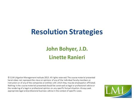 Resolution Strategies John Bohyer, J.D. Linette Ranieri © CLM Litigation Management Institute 2013. All rights reserved. The course material presented.