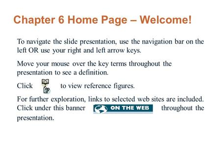 Chapter 6 Home Page – Welcome! To navigate the slide presentation, use the navigation bar on the left OR use your right and left arrow keys. Move your.