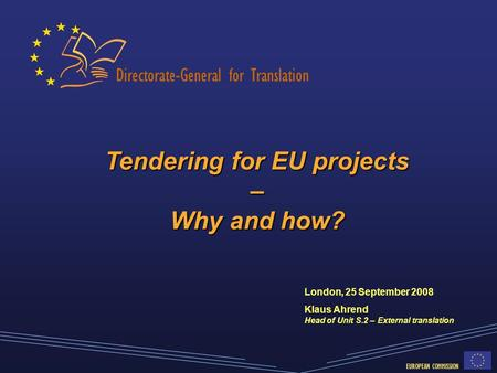 Directorate-General for Translation EUROPEAN COMMISSION Tendering for EU projects – Why and how? London, 25 September 2008 Klaus Ahrend Head of Unit S.2.