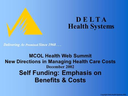 D E L T A Health Systems MCOL Health Web Summit New Directions in Managing Health Care Costs December 2002 Self Funding: Emphasis on Benefits & Costs Delivering.