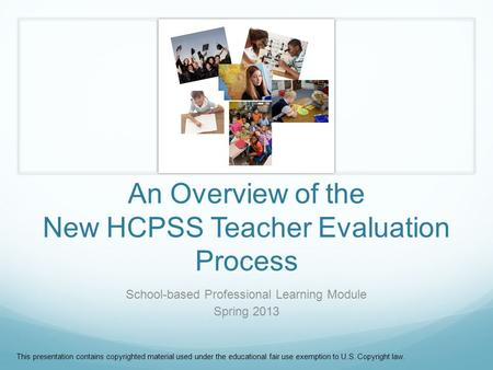 An Overview of the New HCPSS Teacher Evaluation Process School-based Professional Learning Module Spring 2013 This presentation contains copyrighted material.