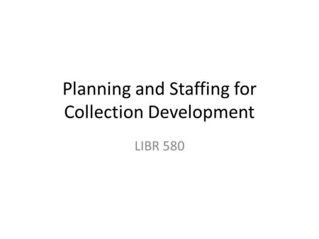 Planning and Staffing for Collection Development LIBR 580.