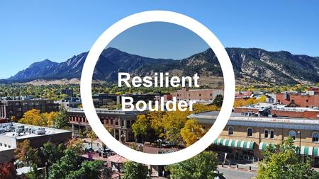 Resilient Boulder. Questions for EAB 1.Does City Council have any questions about the 100RC Phase I process to date? 2.Does City Council have any feedback.