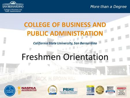 More than a Degree California State University, San Bernardino Freshmen Orientation COLLEGE OF BUSINESS AND PUBLIC ADMINISTRATION.