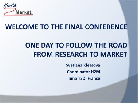 Market Health WELCOME TO THE FINAL CONFERENCE ONE DAY TO FOLLOW THE ROAD FROM RESEARCH TO MARKET Svetlana Klessova Coordinator H2M Inno TSD, France.