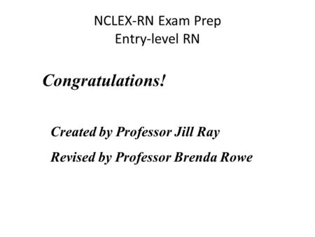 NCLEX-RN Exam Prep Entry-level RN Congratulations! Created by Professor Jill Ray Revised by Professor Brenda Rowe.