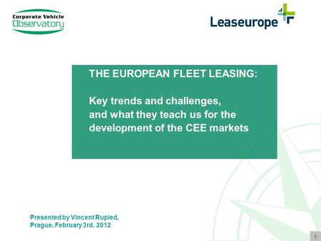 1 THE EUROPEAN FLEET LEASING: Key trends and challenges, and what they teach us for the development of the CEE markets Presented by Vincent Rupied, Prague,