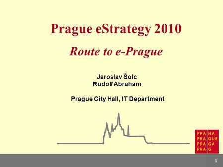 Prague eStrategy1 Prague eStrategy 2010 Route to e-Prague Jaroslav Šolc Rudolf Abraham Prague City Hall, IT Department.