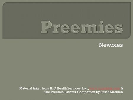 Newbies Material taken from IHC Health Services, Inc., www.musckids.com &www.musckids.com The Preemie Parents' Companion by Susan Madden.