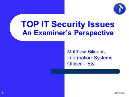1 April 2005 TOP IT Security Issues An Examiner's Perspective Matthew Biliouris, Information Systems Officer – E&I.