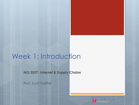 Week 1: Introduction MIS 3537: Internet & Supply Chains Prof. Sunil Wattal.