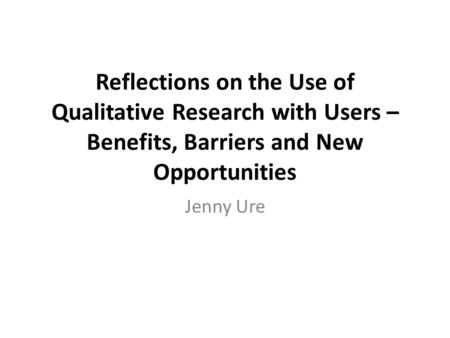 Reflections on the Use of Qualitative Research with Users – Benefits, Barriers and New Opportunities Jenny Ure.