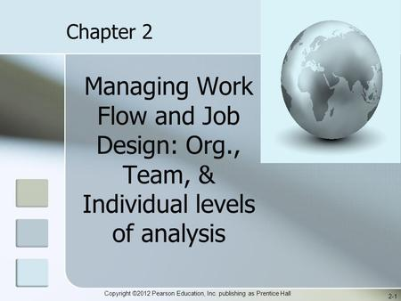 Copyright ©2012 Pearson Education, Inc. publishing as Prentice Hall Managing Work Flow and Job Design: Org., Team, & Individual levels of analysis 2-1.