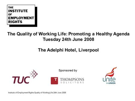 Institute of Employment Rights Quality of Working Life 24th June 2008 The Quality of Working Life: Promoting a Healthy Agenda Tuesday 24th June 2008 The.