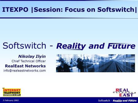 5 February 2003 Reality and Future Softswitch - Reality and Future Nikolay Ilyin Chief Technical Officer RealEast Networks ITEXPO.