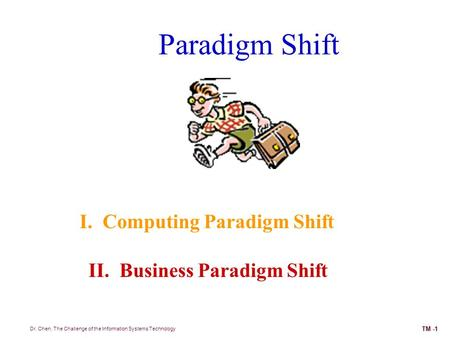 Paradigm Shift I. Computing Paradigm Shift II. Business Paradigm Shift Dr. Chen, The Challenge of the Information Systems Technology TM -1.