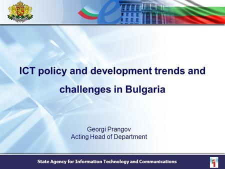 State Agency for Information Technology and Communications 1 ICT policy and development trends and challenges in Bulgaria Georgi Prangov Acting Head of.