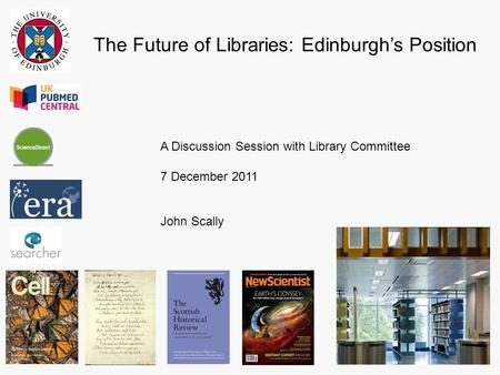 The Future of Libraries: Edinburgh's Position A Discussion Session with Library Committee 7 December 2011 John Scally.