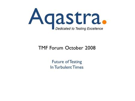 Dedicated to Testing Excellence TMF Forum October 2008 Future of Testing In Turbulent Times.