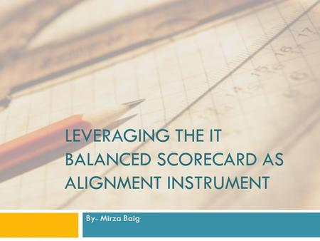 LEVERAGING THE IT BALANCED SCORECARD AS ALIGNMENT INSTRUMENT By- Mirza Baig.