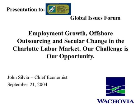 John Silvia – Chief Economist September 21, 2004 Presentation to: Global Issues Forum Employment Growth, Offshore Outsourcing and Secular Change in the.