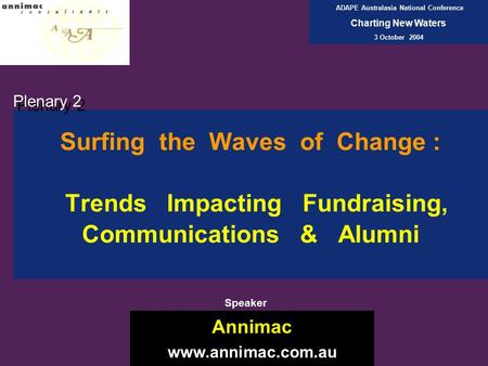 Surfing the Waves of Change : Trends Impacting Fundraising, Communications & Alumni Plenary 2 Annimac www.annimac.com.au ADAPE Australasia National Conference.