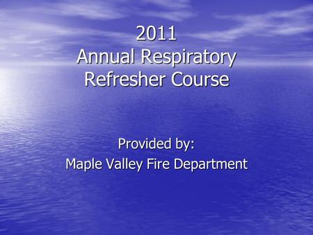 2011 Annual Respiratory Refresher Course Provided by: Maple Valley Fire Department.