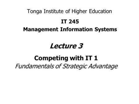 Tonga Institute of Higher Education IT 245 Management Information Systems Lecture 3 Competing with IT 1 Fundamentals of Strategic Advantage.