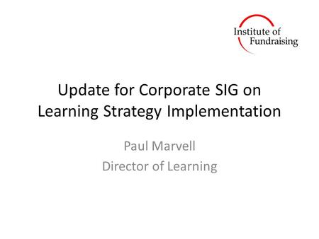Update for Corporate SIG on Learning Strategy Implementation Paul Marvell Director of Learning.
