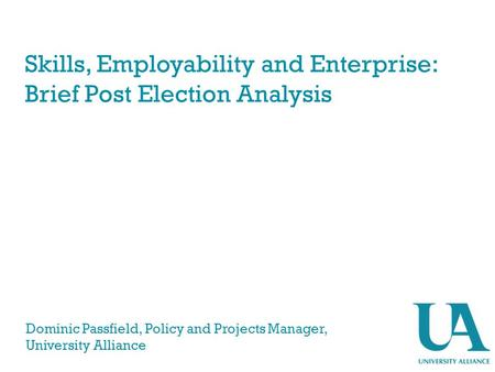 Skills, Employability and Enterprise: Brief Post Election Analysis Dominic Passfield, Policy and Projects Manager, University Alliance.