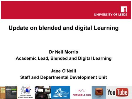 Update on blended and digital Learning Dr Neil Morris Academic Lead, Blended and Digital Learning Jane O'Neill Staff and Departmental Development Unit.