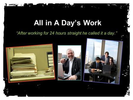 "All in A Day's Work ""After working for 24 hours straight he called it a day."""