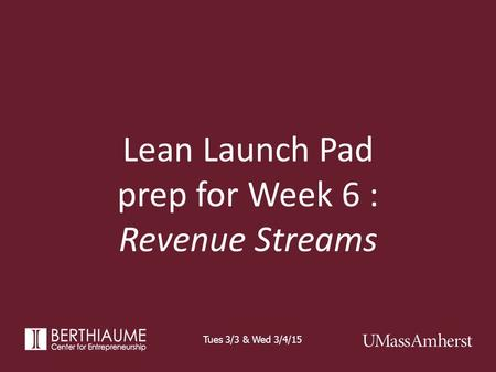 Lean Launch Pad prep for Week 6 : Revenue Streams Tues 3/3 & Wed 3/4/15.
